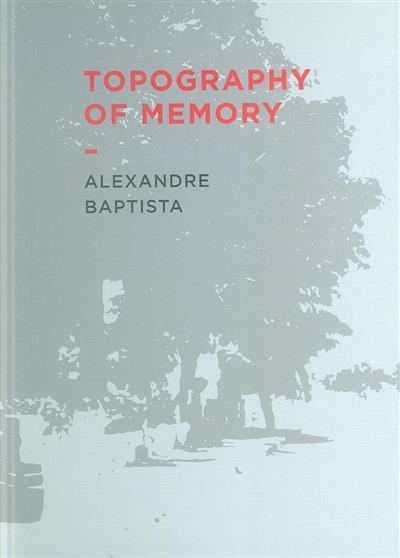 Topography of memory, Alexandre Baptista (textos Jorge Almeida... [et al.])
