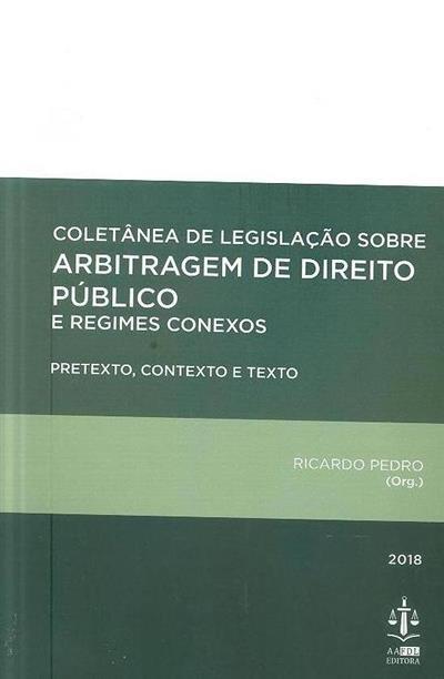Coletânea de legislação sobre arbitragem de direito público e regimes conexos (pretexto, contexto e texto (org. Ricardo Pedro)