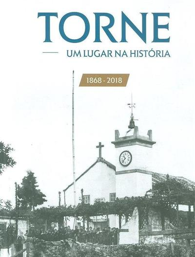 Torne, um lugar na história 1868-2018 (coord. e textos António Manuel S. P. Silva)