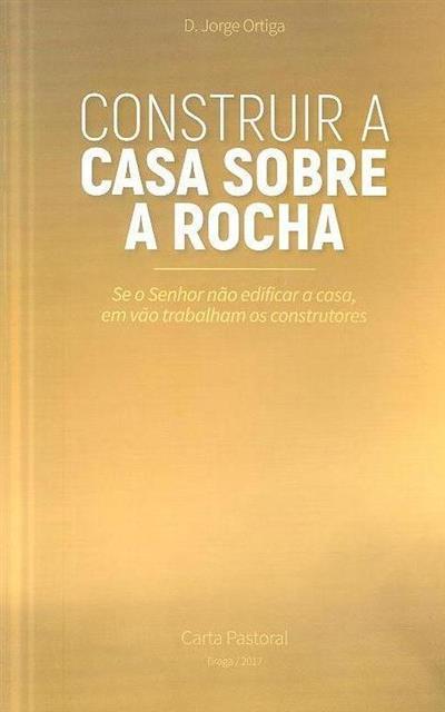 Construir a casa sobre a rocha (Jorge Ortiga)