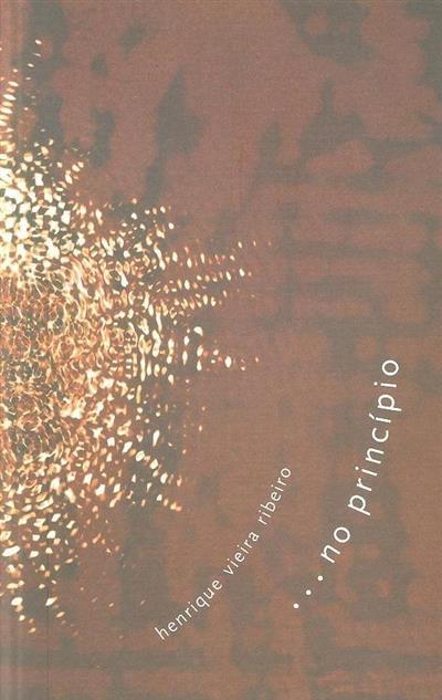 Henrique Vieira Ribeiro ...no princípio (texto Maria do Céu Albuquerque, Fernando Figueiredo Ribeiro, Adelaide Ginga)
