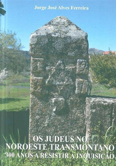 Os judeus no noroeste transmontano, 300 anos a resistir à Inquisição (Jorge José Alves Ferreira)