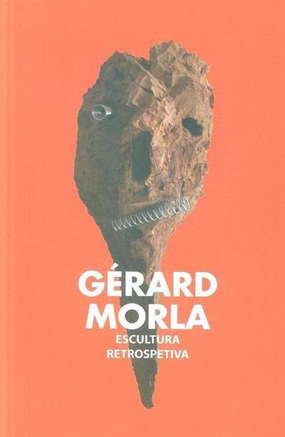 Gérard Morla, escultura retrospetiva (textos Luís Filipe de Araújo, Agostinho Santos)