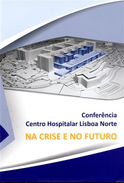 Conferência Centro Hospitalar Lisboa Norte - Na Crise e no Futuro (ed. Fernando Manuel Godinho Rodrigues... [et al.])