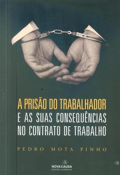 A prisão do trabalhador e as suas consequências no contrato de trabalho (Pedro Mota Pinho)