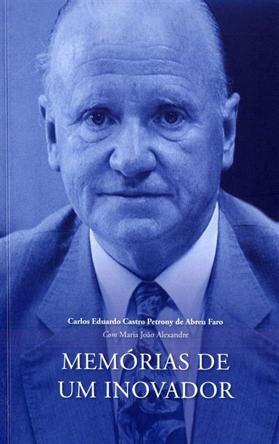 Memórias de um inovador (Carlos Eduardo Castro Petrony de Abreu Faro, Maria João Alexandre)