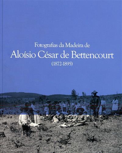 Fotografias da Madeira de Aloísio César de Bettencourt, 1872-1895 (Aloísio César de Bettencourt... [et al.])