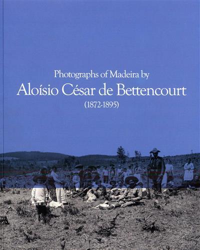 Photographs of Madeira by Aloísio César de Bettencourt, 1872-1895 (Aloísio César de Bettencourt... [et al.])