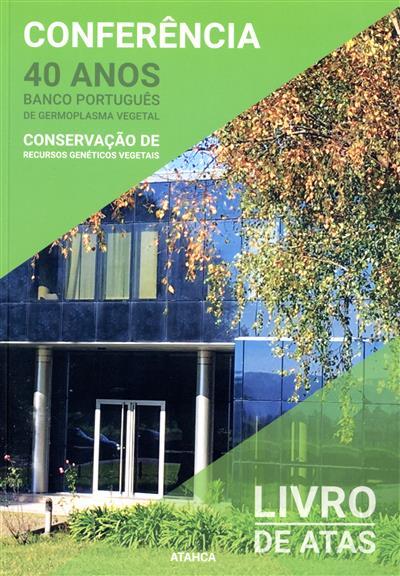 """Conferência """"40 anos do Banco Português de Germoplasma Vegetal"""" (coord. Ana Maria Barata, José A. da Mota Alves, Mário Araújo Silva)"""