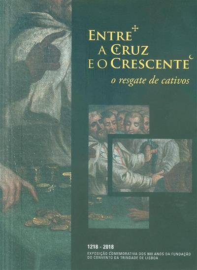 Entre a Cruz e o Crescente, o resgate de cativos (org. Arquivo Nacional da Torre do Tombo, Câmara Municipal de Lisboa)