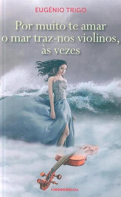 Por muito te amar, o mar traz-nos violinos, ás vezes (Eugénio Trigo)