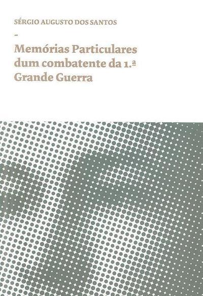 Memórias particulares dum combatente da 1ª Grande Guerra (Sérgio Augusto dos Santos)