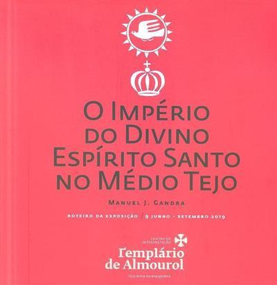 O Império do Divino Espírito Santo no Médio Tejo (coord., textos, imagens Manuel J. Gandra)