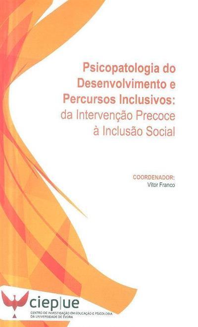 Psicopatologia do desenvolvimento e percursos inclusivos da intervenção precose à inclusão social (coord., org. Vitor Franco)