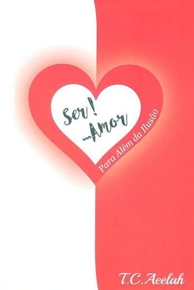 Ser! ... amor, para além da ilusão (T. C. Aeelah)