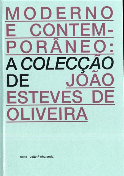 Moderno e contemporâneo (textos João Esteves de Oliveira, João Pinharanda)