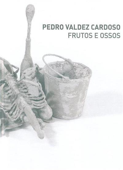 Pedro Valdez Cardoso - frutos e ossos (texto Katherine Sirois)