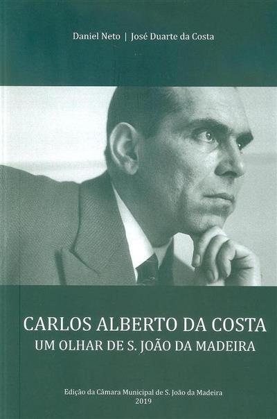 Carlos Alberto da Costa, um olhar de S. João da Madeira (Daniel Neto, José Duarte da Costa)