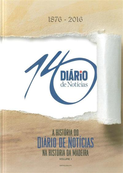 A história do Diário de Notícias na história da Madeira, 1876-2016 (Arteleia - Empresa Diário de Notícias)