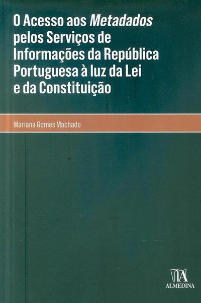 O acesso aos metadados pelos serviços de informações da República Portuguesa, à luz da Lei e da Constituição (Mariana Gomes Machado)