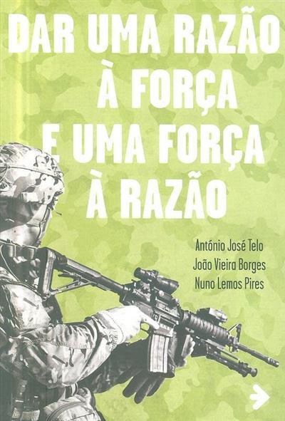 Dar uma razão à força e uma força à razão (António José Telo, João Vieira Borges, Nuno Lemos Pires)
