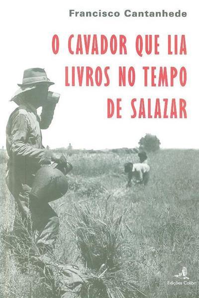 O cavador que lia livros no tempo de Salazar (Francisco Cantanhede)