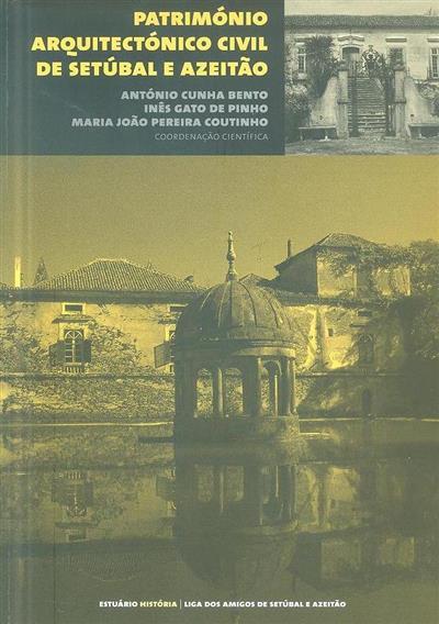 Património arquitectónico civil de Setúbal e Azeitão (coord. cient. António Cunha Bento, Inês Gato de Pinho, Maria João Pereira Coutinho)