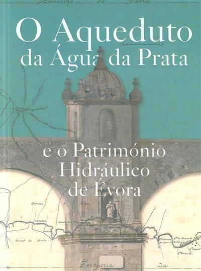 O aqueduto da água da prata e o património hidráulico de Évora (textos Alberto Martinez...[et al.])