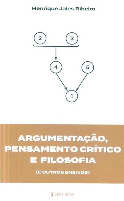 Argumentação, pensamento crítico e filosofia (e outros ensaios) (Henrique Jales Ribeiro)