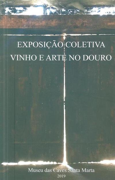 Exposição coletiva Vinho e Arte no Douro (textos Manuel Marques da Cruz, António Franchini)