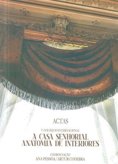 Actas do V Colóquio Internacional - A Casa Senhorial Anatomia de Interiores (coord., introd. Ana Pessoa, Artur Coimbra)