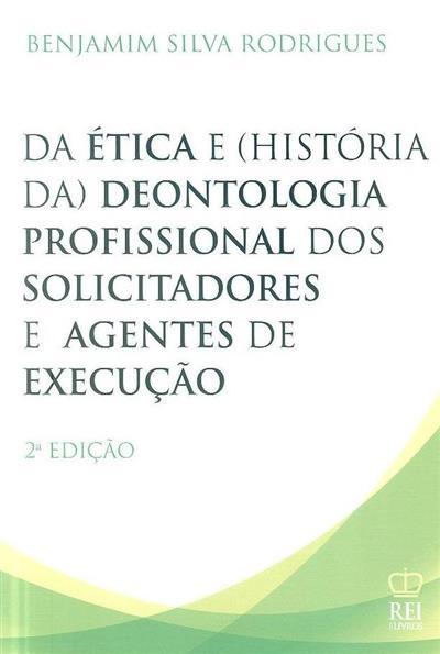 Da ética e (história da) deontologia profissional dos solicitadores e agentes de execução (Benjamim Silva Rodrigues)