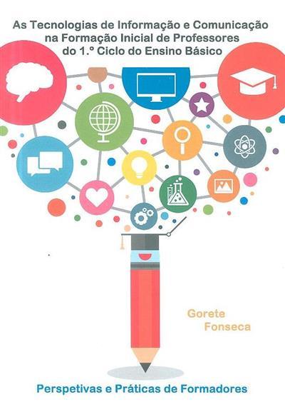 As tecnologias de informação e comunicação na formação inicial de professores do 1º Ciclo do Ensino Básico (Maria Gorete Ramos Fonseca)
