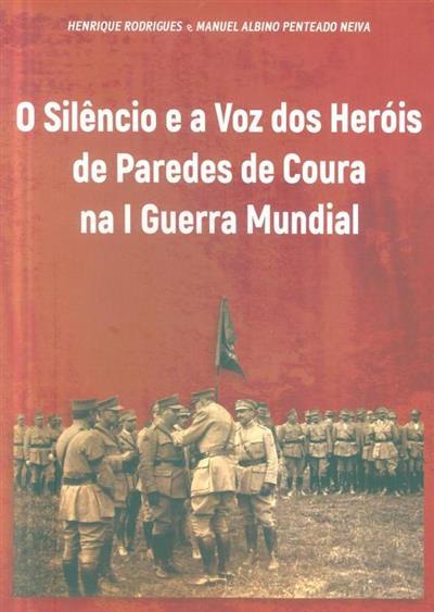 O silêncio e a voz dos heróis de Paredes de Coura na I Guerra Mundial (Henrique Rodrigues, Manuel Albino Penteado Neiva)