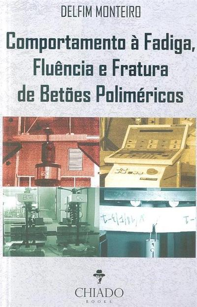 Comportamento à fadiga, fluência e fratura de betões poliméricos (Delfim Ferreira Monteiro)