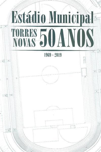Estádio Municipal de Torres Novas 50 anos, 1969-2019 (org., textos Ana Maria Marques)