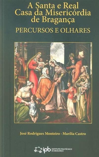 A Santa e Real Casa da Misericórdia de Bragança (José Rodrigues Monteiro, Marília Castro)