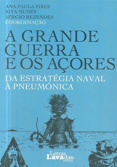 A grande guerra e os Açores (coord. Ana Paula Pires, Rita Nunes, Sérgio Rezendes)