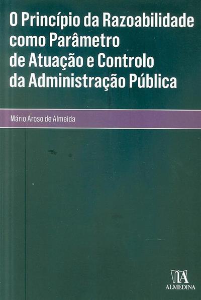 O princípio da razoabilidade como parâmetro de atuação e controlo da Administração Pública (Mário Aroso de Almeida)