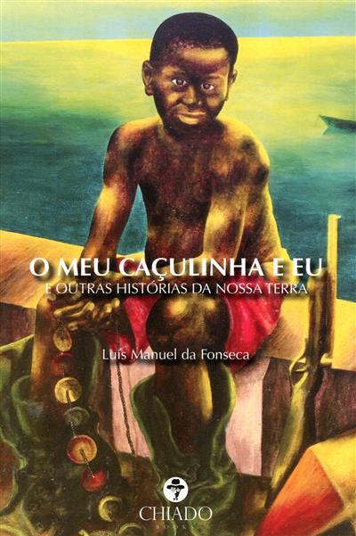 O meu caçulinha e eu, e outras estórias da nossa terra (Luís Manuel da Fonseca)