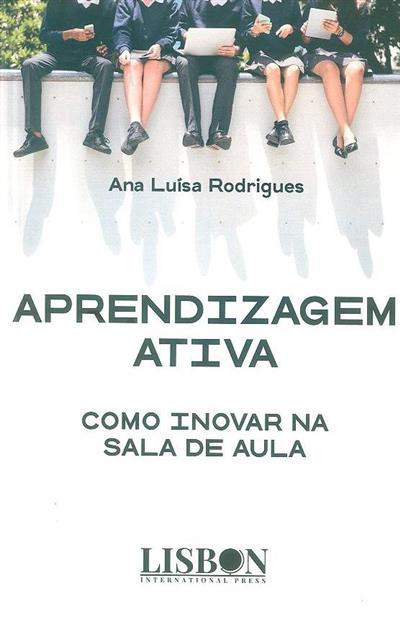 Aprendizagem ativa - como inovar na sala de aula (Ana Luísa Rodrigues)