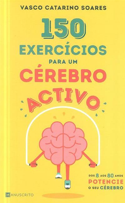 150 exercícios para um cérebro activo (Vasco Catarino Soares)