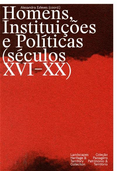Homens instituições e políticas (séculos XVI-XX) (coord. Alexandra Esteves)