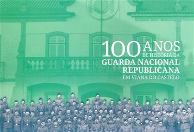 100 anos de história da Guarda Nacional Republicana em Viana do Castelo (apresent. Luís Francisco Botelho Miguel, José Maria Costa)
