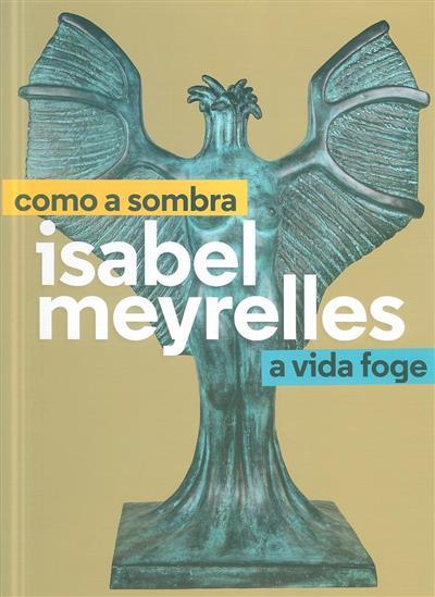 Isabel Meyrelles, como a sombra a vida foge (apresent. Pedro Álvares Ribeiro, Perfecto E. Cuadrado, Marlene Oliveira)