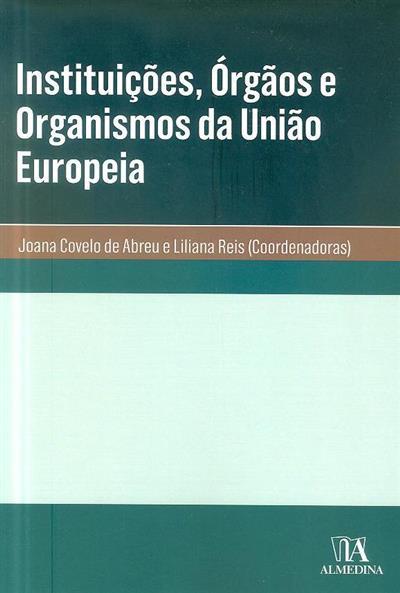Instituições, órgãos e organismos da União Europeia (coord. Joana Covelo de Abreu, Liliana Reis)
