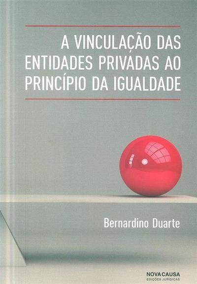 A vinculação das entidades privadas ao princípio da igualdade (Bernardino Duarte)