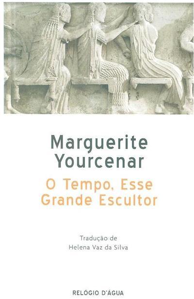 O tempo, esse grande escultor (Marguerite Yourcernar)