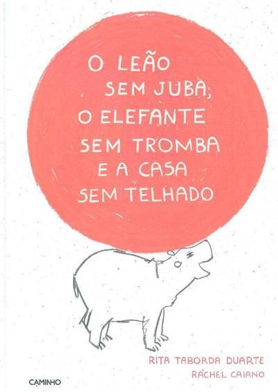 O leão sem juba, o elefante sem tromba e a casa sem telhado (Rita Taborda Duarte, Rachel Caiano)