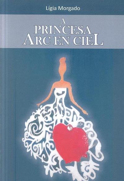 A princesa Arc En Ciel (texto e il. Lígia Morgado)